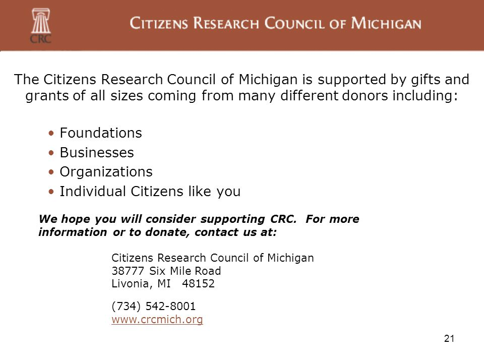 21 The Citizens Research Council of Michigan is supported by gifts and grants of all sizes coming from many different donors including: Foundations Businesses Organizations Individual Citizens like you We hope you will consider supporting CRC.