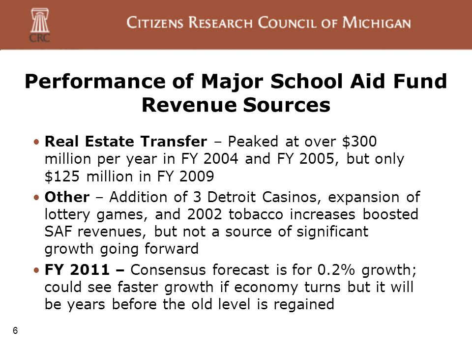 Performance of Major School Aid Fund Revenue Sources Real Estate Transfer – Peaked at over $300 million per year in FY 2004 and FY 2005, but only $125 million in FY 2009 Other – Addition of 3 Detroit Casinos, expansion of lottery games, and 2002 tobacco increases boosted SAF revenues, but not a source of significant growth going forward FY 2011 – Consensus forecast is for 0.2% growth; could see faster growth if economy turns but it will be years before the old level is regained 6