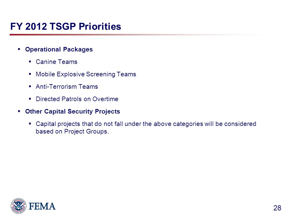FY 2012 TSGP Priorities  Operational Packages  Canine Teams  Mobile Explosive Screening Teams  Anti-Terrorism Teams  Directed Patrols on Overtime  Other Capital Security Projects  Capital projects that do not fall under the above categories will be considered based on Project Groups.