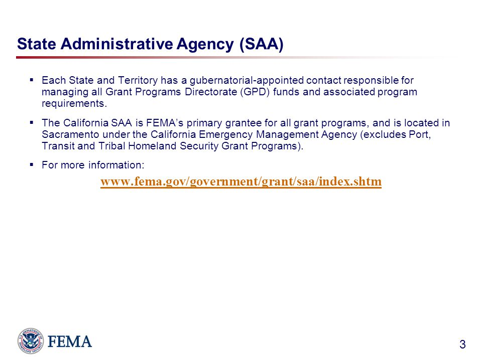 State Administrative Agency (SAA)  Each State and Territory has a gubernatorial-appointed contact responsible for managing all Grant Programs Directorate (GPD) funds and associated program requirements.