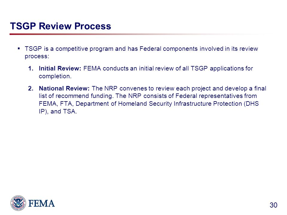 TSGP Review Process  TSGP is a competitive program and has Federal components involved in its review process: 1.Initial Review: FEMA conducts an initial review of all TSGP applications for completion.