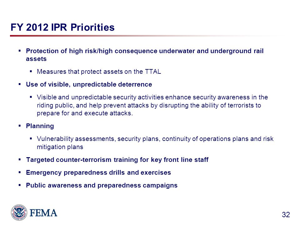FY 2012 IPR Priorities  Protection of high risk/high consequence underwater and underground rail assets  Measures that protect assets on the TTAL  Use of visible, unpredictable deterrence  Visible and unpredictable security activities enhance security awareness in the riding public, and help prevent attacks by disrupting the ability of terrorists to prepare for and execute attacks.