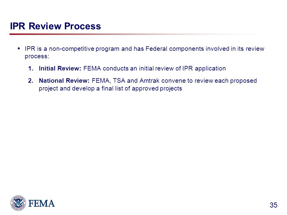 IPR Review Process  IPR is a non-competitive program and has Federal components involved in its review process: 1.Initial Review: FEMA conducts an initial review of IPR application 2.National Review: FEMA, TSA and Amtrak convene to review each proposed project and develop a final list of approved projects 35
