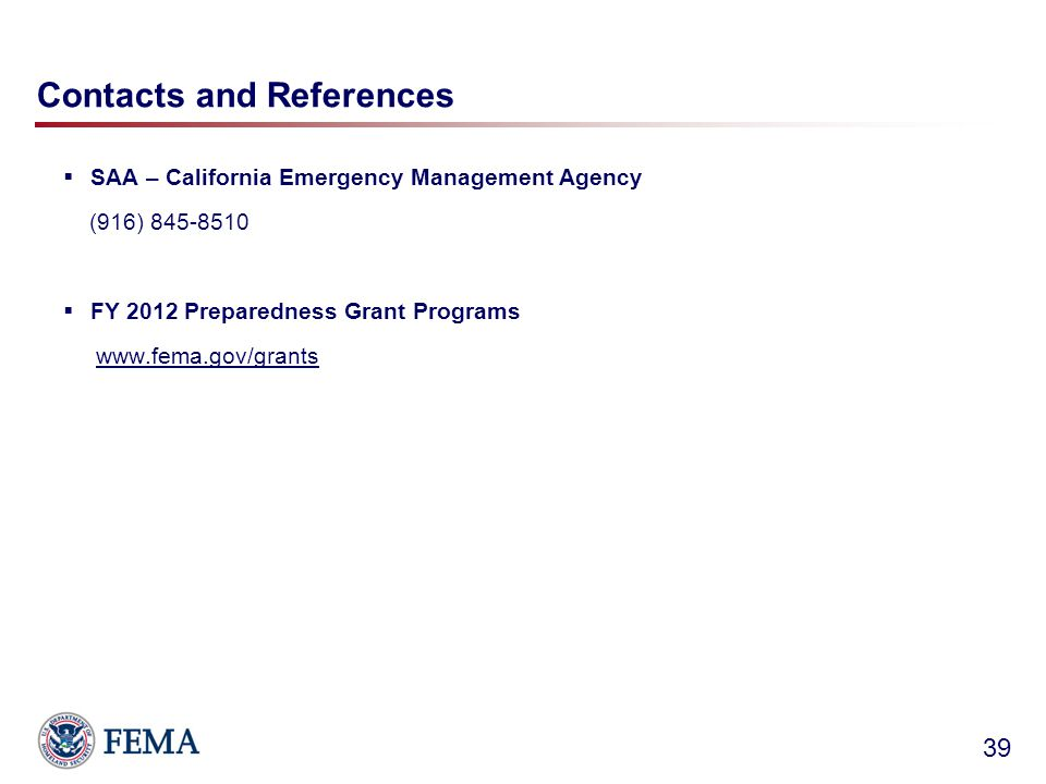 Contacts and References  SAA – California Emergency Management Agency (916) 845-8510  FY 2012 Preparedness Grant Programs www.fema.gov/grants 39