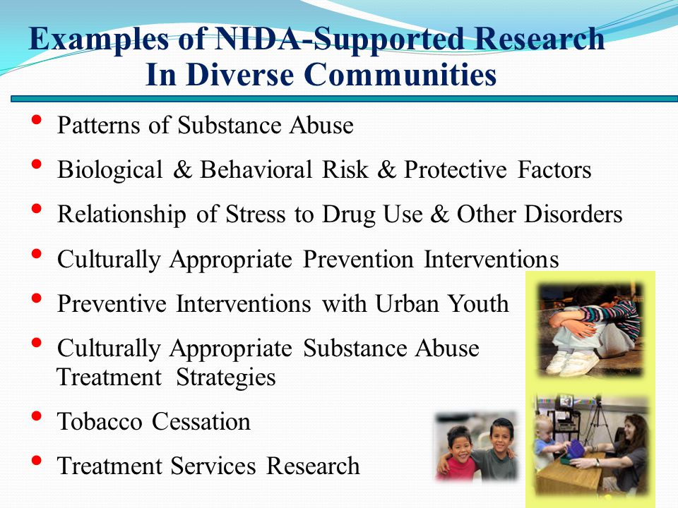 Examples of NIDA-Supported Research In Diverse Communities Patterns of Substance Abuse Biological & Behavioral Risk & Protective Factors Relationship of Stress to Drug Use & Other Disorders Culturally Appropriate Prevention Interventions Preventive Interventions with Urban Youth Culturally Appropriate Substance Abuse Treatment Strategies Tobacco Cessation Treatment Services Research
