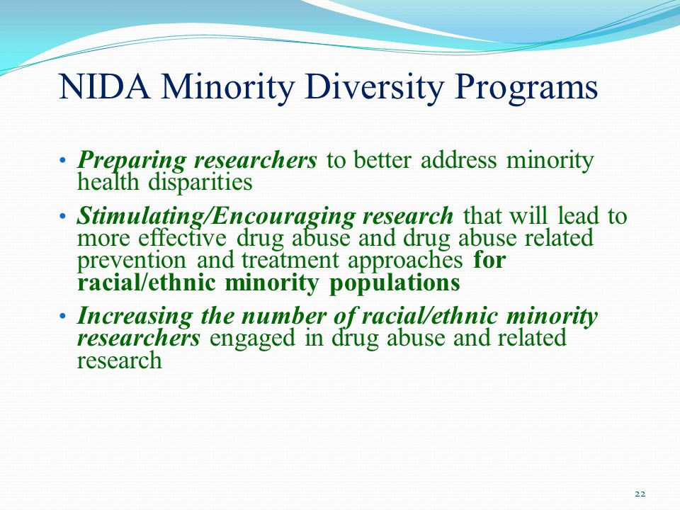 NIDA Minority Diversity Programs Preparing researchers to better address minority health disparities Stimulating/Encouraging research that will lead to more effective drug abuse and drug abuse related prevention and treatment approaches for racial/ethnic minority populations Increasing the number of racial/ethnic minority researchers engaged in drug abuse and related research 22