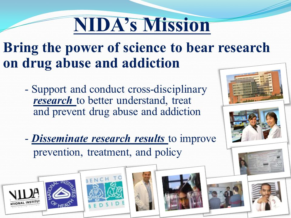 NIDA's Mission - Support and conduct cross-disciplinary research to better understand, treat and prevent drug abuse and addiction - Disseminate research results to improve prevention, treatment, and policy Bring the power of science to bear research on drug abuse and addiction