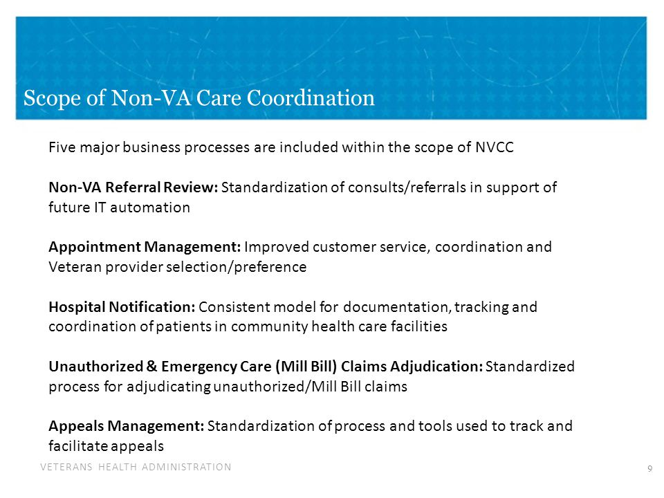 VETERANS HEALTH ADMINISTRATION Scope of Non-VA Care Coordination 9 Five major business processes are included within the scope of NVCC Non-VA Referral
