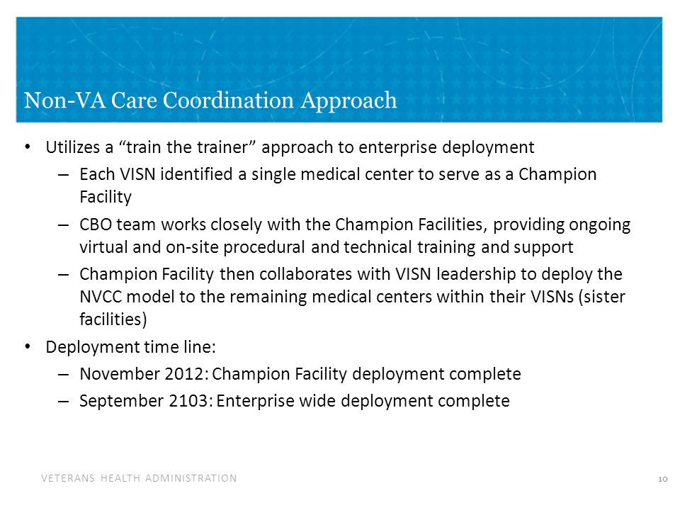 "VETERANS HEALTH ADMINISTRATION Non-VA Care Coordination Approach 10 Utilizes a ""train the trainer"" approach to enterprise deployment – Each VISN ident"