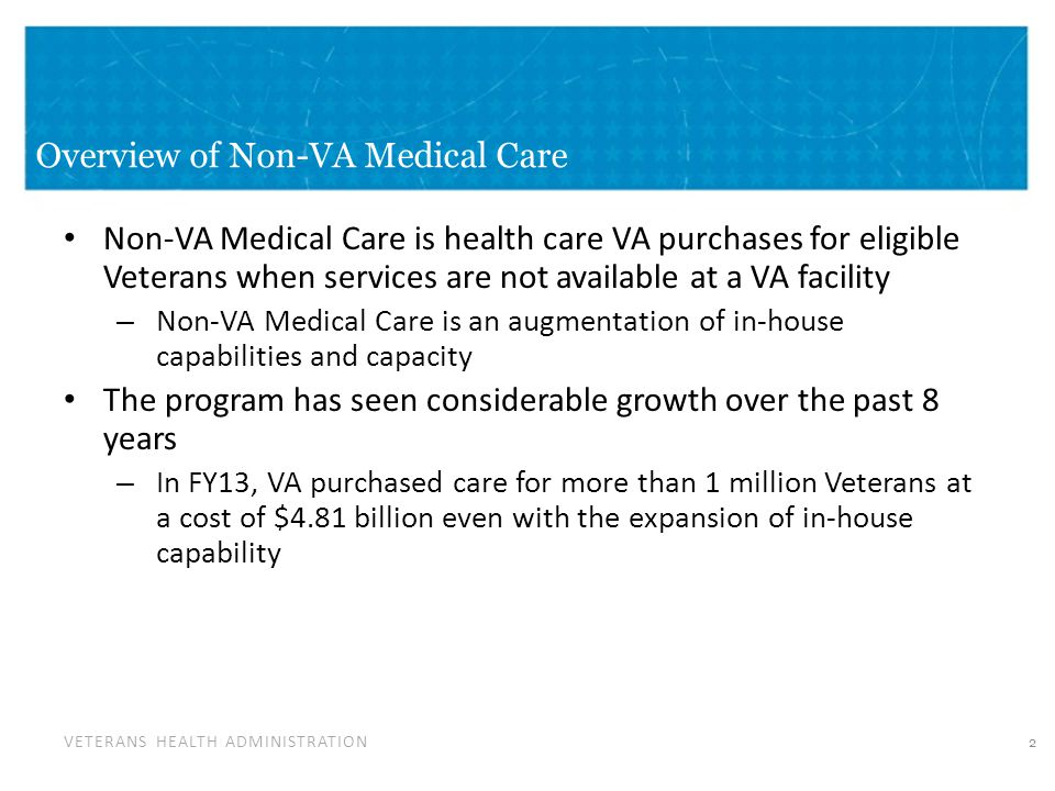 VETERANS HEALTH ADMINISTRATION Overview of Non-VA Medical Care Non-VA Medical Care is health care VA purchases for eligible Veterans when services are not available at a VA facility – Non-VA Medical Care is an augmentation of in-house capabilities and capacity The program has seen considerable growth over the past 8 years – In FY13, VA purchased care for more than 1 million Veterans at a cost of $4.81 billion even with the expansion of in-house capability 2