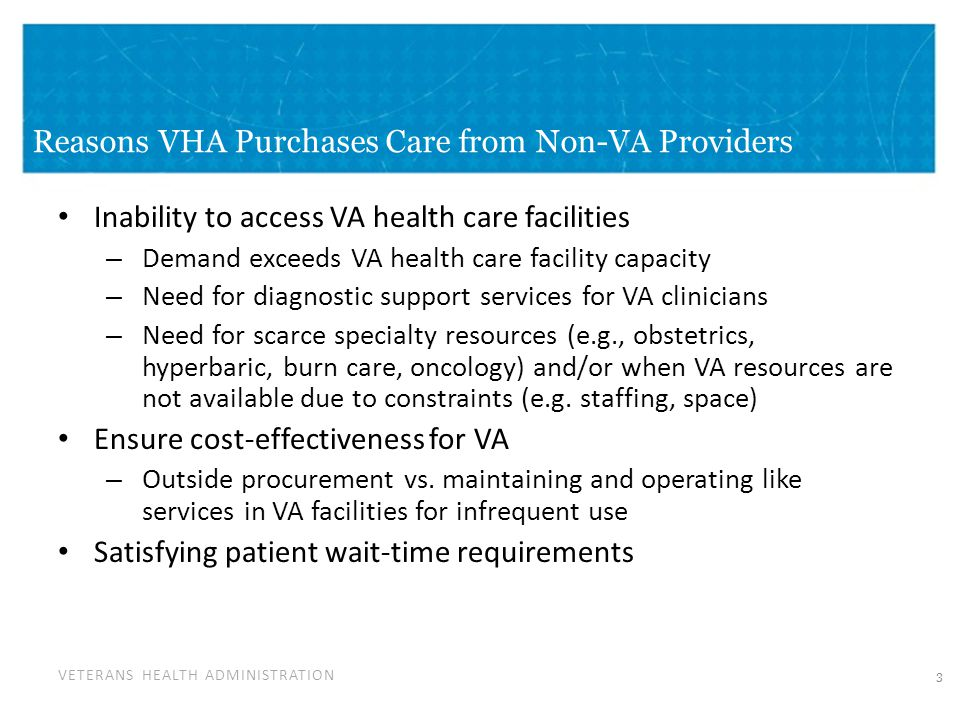 VETERANS HEALTH ADMINISTRATION Reasons VHA Purchases Care from Non-VA Providers Inability to access VA health care facilities – Demand exceeds VA health care facility capacity – Need for diagnostic support services for VA clinicians – Need for scarce specialty resources (e.g., obstetrics, hyperbaric, burn care, oncology) and/or when VA resources are not available due to constraints (e.g.