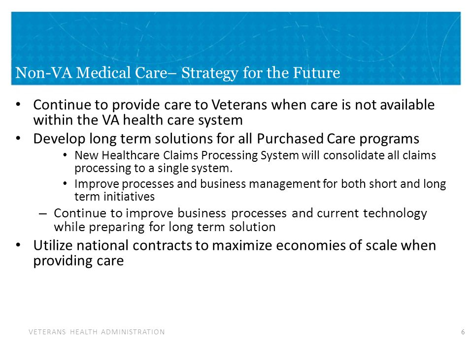 VETERANS HEALTH ADMINISTRATION Non-VA Medical Care– Strategy for the Future Continue to provide care to Veterans when care is not available within the VA health care system Develop long term solutions for all Purchased Care programs New Healthcare Claims Processing System will consolidate all claims processing to a single system.