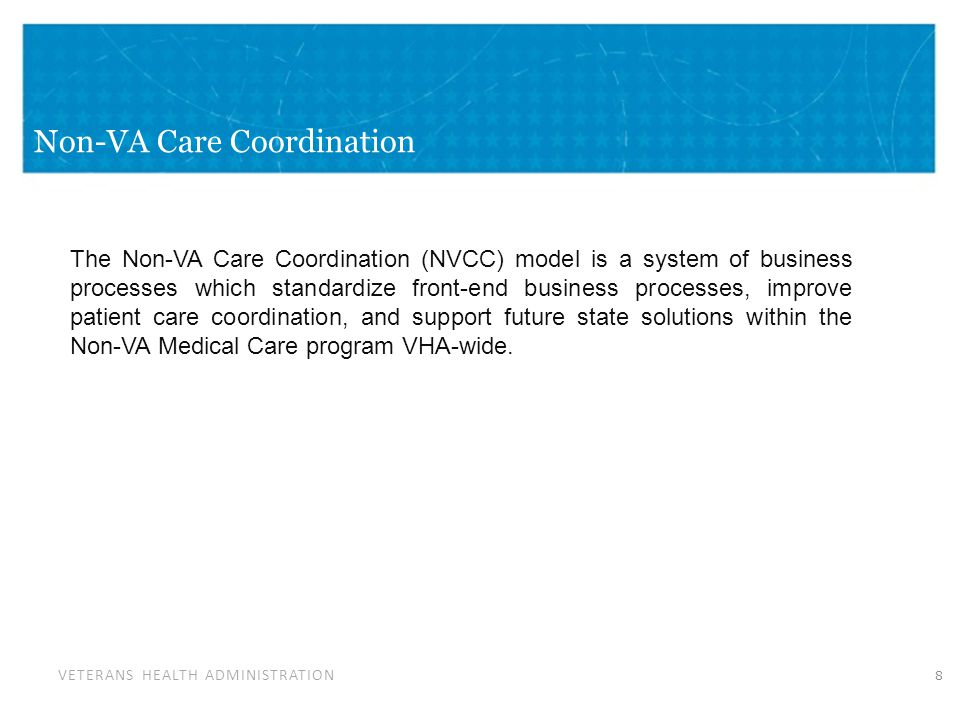 VETERANS HEALTH ADMINISTRATION Non-VA Care Coordination 8 The Non-VA Care Coordination (NVCC) model is a system of business processes which standardize front-end business processes, improve patient care coordination, and support future state solutions within the Non-VA Medical Care program VHA-wide.