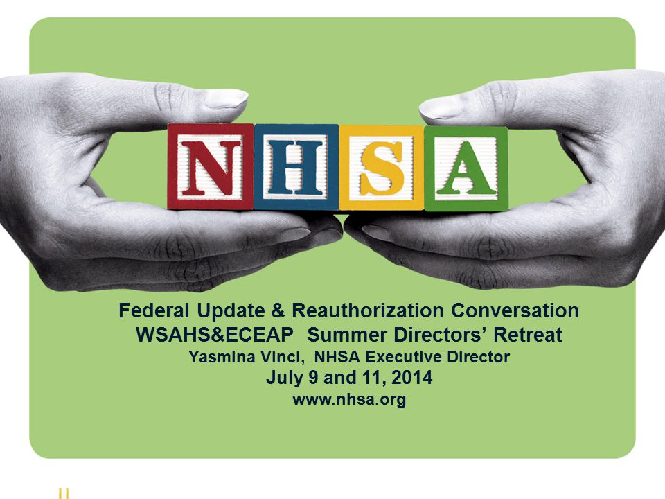 1 Federal Update & Reauthorization Conversation WSAHS&ECEAP Summer Directors' Retreat Yasmina Vinci, NHSA Executive Director July 9 and 11, 2014 www.nhsa.org