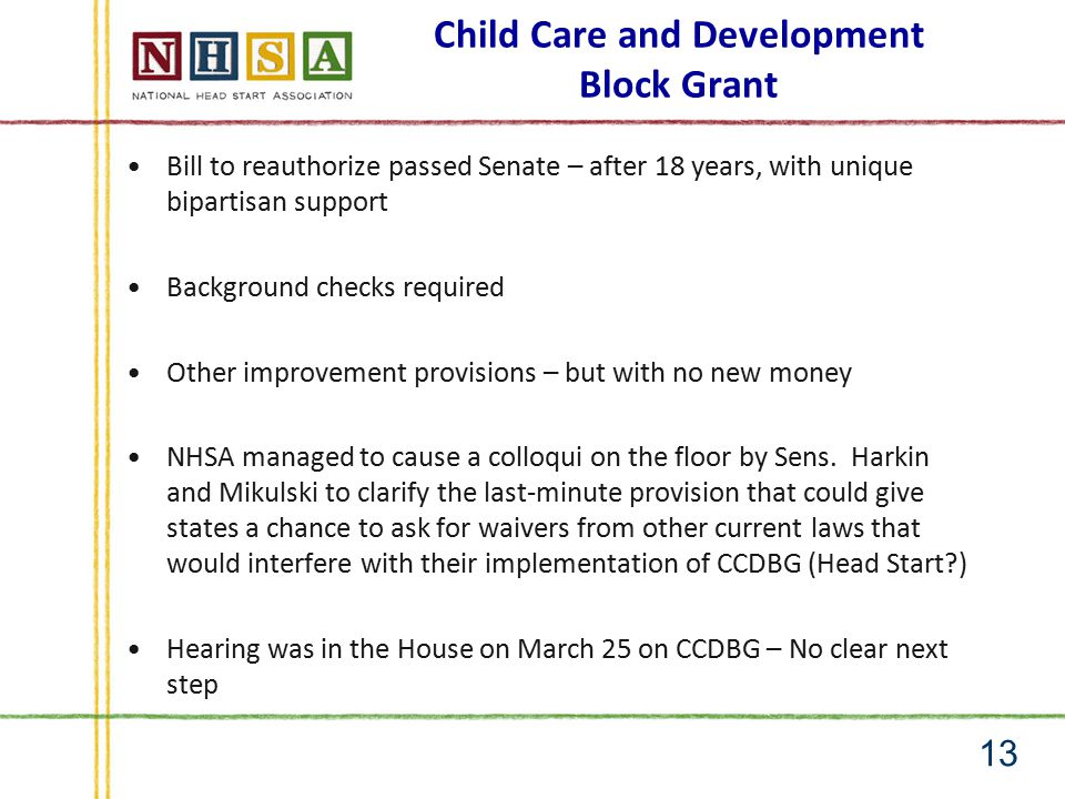 Child Care and Development Block Grant Bill to reauthorize passed Senate – after 18 years, with unique bipartisan support Background checks required Other improvement provisions – but with no new money NHSA managed to cause a colloqui on the floor by Sens.