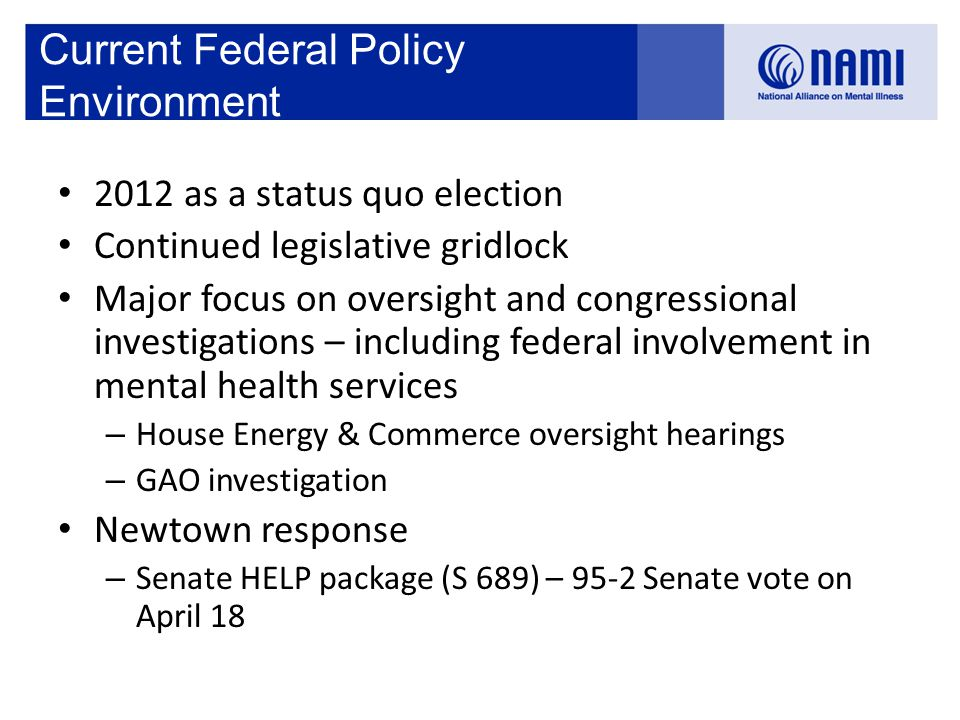 Current Federal Policy Environment 2012 as a status quo election Continued legislative gridlock Major focus on oversight and congressional investigations – including federal involvement in mental health services – House Energy & Commerce oversight hearings – GAO investigation Newtown response – Senate HELP package (S 689) – 95-2 Senate vote on April 18