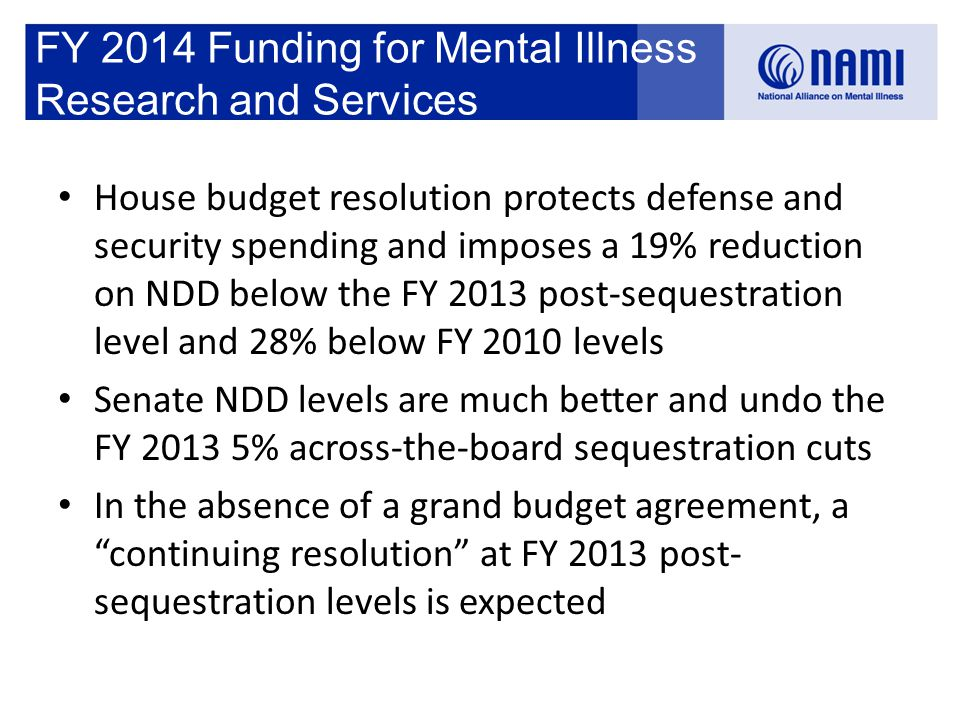 FY 2014 Funding for Mental Illness Research and Services House budget resolution protects defense and security spending and imposes a 19% reduction on NDD below the FY 2013 post-sequestration level and 28% below FY 2010 levels Senate NDD levels are much better and undo the FY 2013 5% across-the-board sequestration cuts In the absence of a grand budget agreement, a continuing resolution at FY 2013 post- sequestration levels is expected