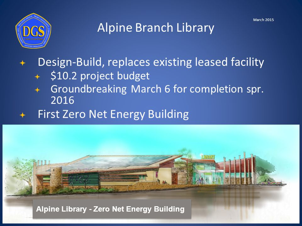 Alpine Library - Zero Net Energy Building Alpine Branch Library March 2015  Design-Build, replaces existing leased facility  $10.2 project budget  Groundbreaking March 6 for completion spr.