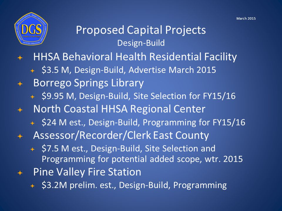  HHSA Behavioral Health Residential Facility  $3.5 M, Design-Build, Advertise March 2015  Borrego Springs Library  $9.95 M, Design-Build, Site Selection for FY15/16  North Coastal HHSA Regional Center  $24 M est., Design-Build, Programming for FY15/16  Assessor/Recorder/Clerk East County  $7.5 M est., Design-Build, Site Selection and Programming for potential added scope, wtr.