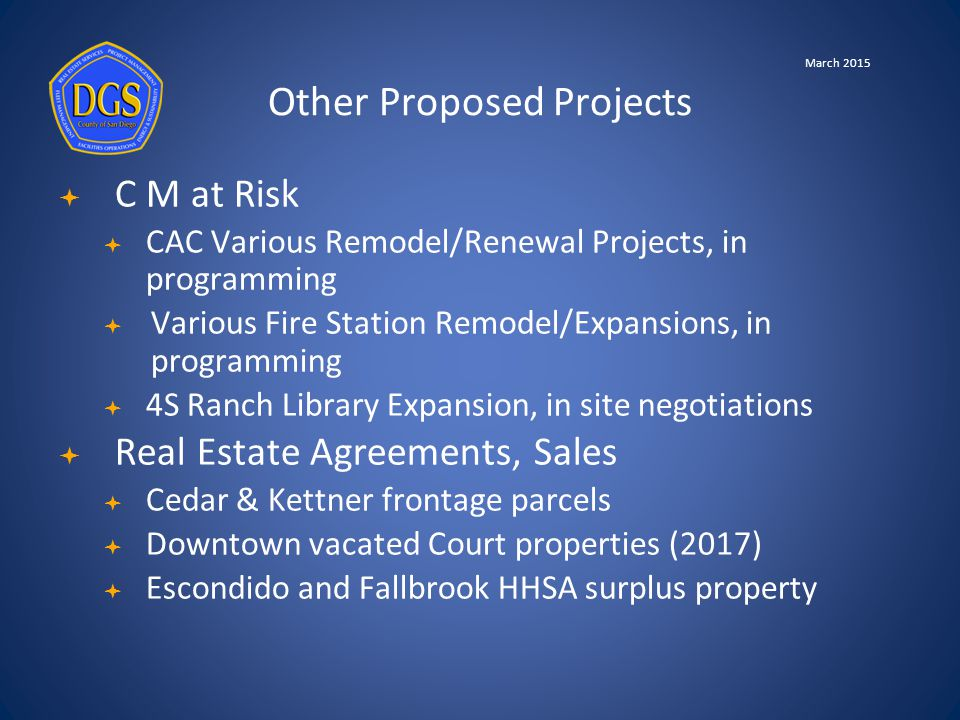  C M at Risk  CAC Various Remodel/Renewal Projects, in programming  Various Fire Station Remodel/Expansions, in programming  4S Ranch Library Expansion, in site negotiations  Real Estate Agreements, Sales  Cedar & Kettner frontage parcels  Downtown vacated Court properties (2017)  Escondido and Fallbrook HHSA surplus property Other Proposed Projects March 2015