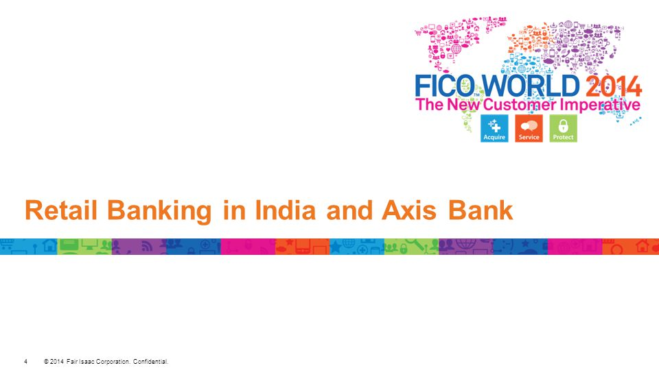 © 2014 Fair Isaac Corporation. Confidential. Retail Banking in India and Axis Bank 4