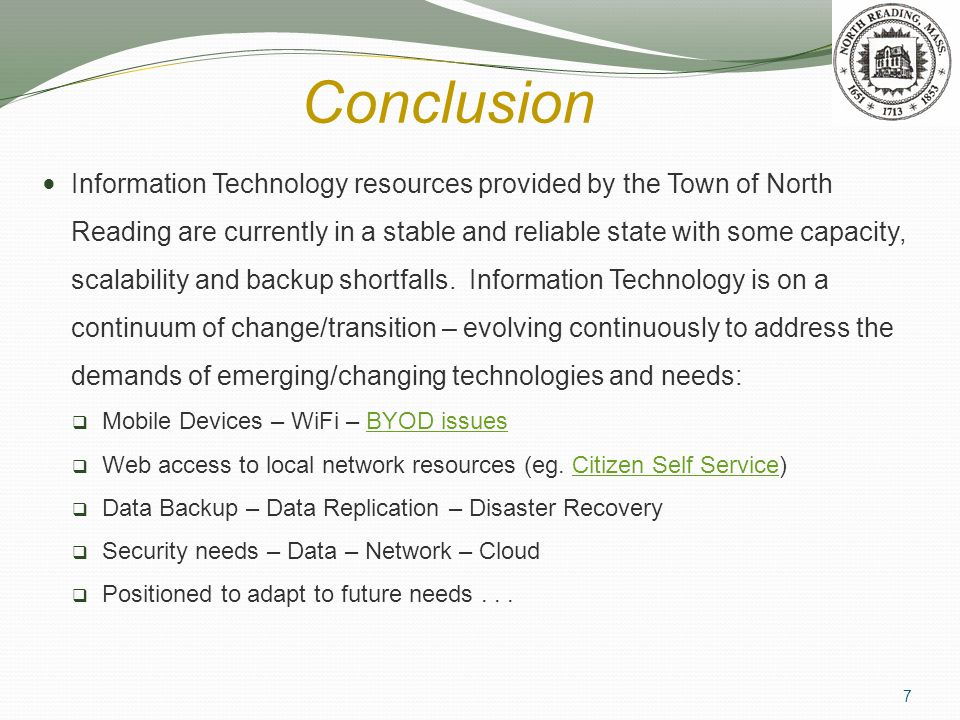 Conclusion Information Technology resources provided by the Town of North Reading are currently in a stable and reliable state with some capacity, scalability and backup shortfalls.