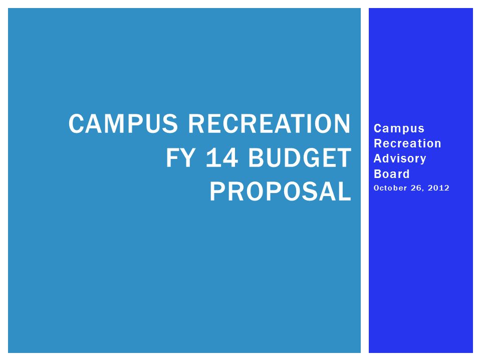 Campus Recreation Advisory Board October 26, 2012 CAMPUS RECREATION FY 14 BUDGET PROPOSAL