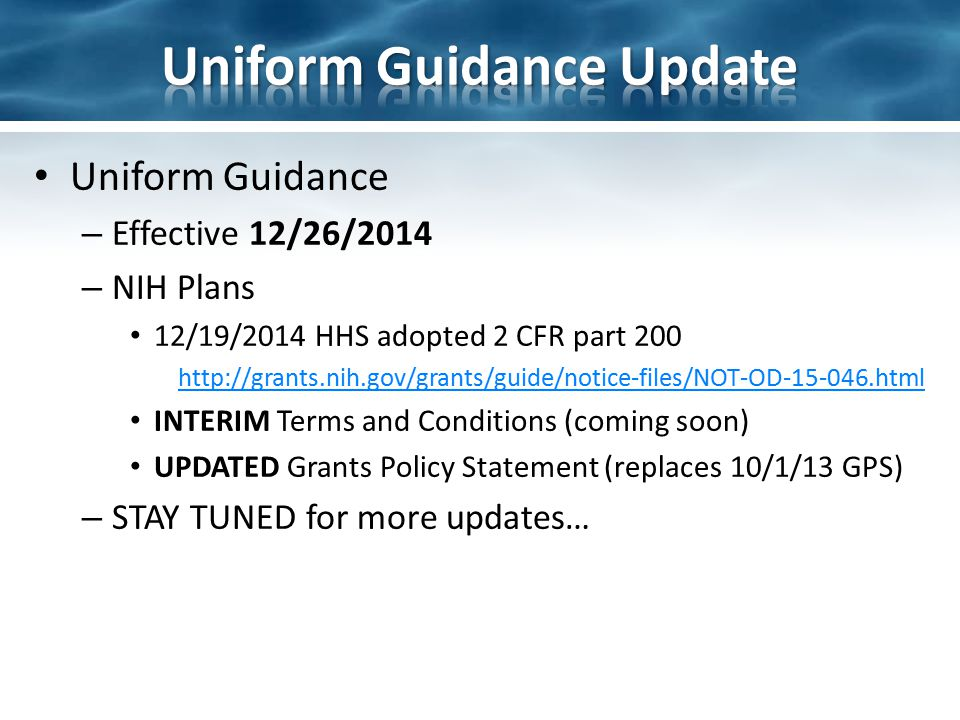 Uniform Guidance – Effective 12/26/2014 – NIH Plans 12/19/2014 HHS adopted 2 CFR part 200 http://grants.nih.gov/grants/guide/notice-files/NOT-OD-15-04