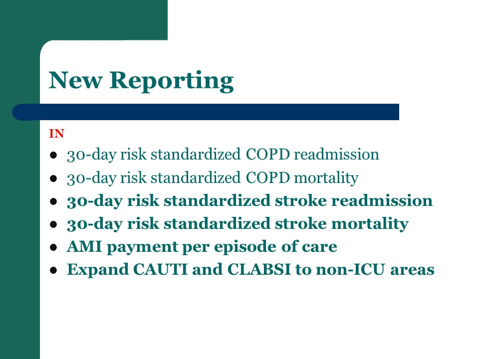 New Reporting IN 30-day risk standardized COPD readmission 30-day risk standardized COPD mortality 30-day risk standardized stroke readmission 30-day risk standardized stroke mortality AMI payment per episode of care Expand CAUTI and CLABSI to non-ICU areas