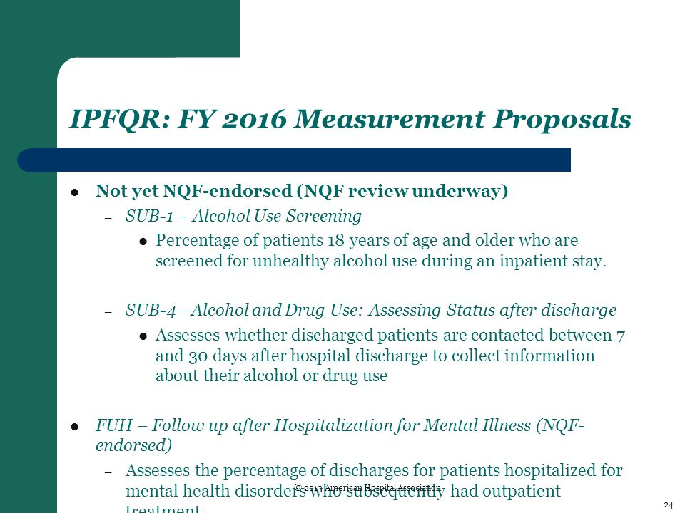 IPFQR: FY 2016 Measurement Proposals Not yet NQF-endorsed (NQF review underway) – SUB-1 – Alcohol Use Screening Percentage of patients 18 years of age and older who are screened for unhealthy alcohol use during an inpatient stay.