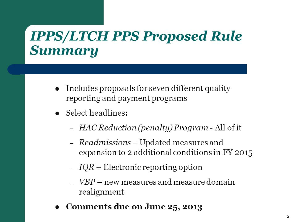 IPPS/LTCH PPS Proposed Rule Summary Includes proposals for seven different quality reporting and payment programs Select headlines: – HAC Reduction (penalty) Program - All of it – Readmissions – Updated measures and expansion to 2 additional conditions in FY 2015 – IQR – Electronic reporting option – VBP – new measures and measure domain realignment Comments due on June 25, 2013 2
