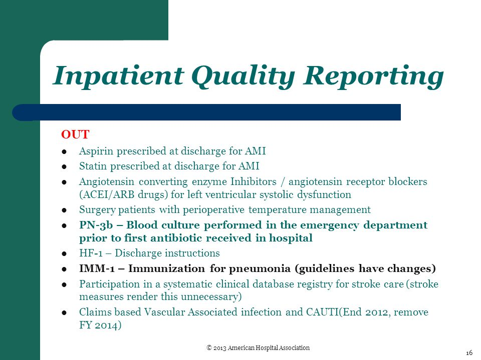 Inpatient Quality Reporting OUT Aspirin prescribed at discharge for AMI Statin prescribed at discharge for AMI Angiotensin converting enzyme Inhibitors / angiotensin receptor blockers (ACEI/ARB drugs) for left ventricular systolic dysfunction Surgery patients with perioperative temperature management PN-3b – Blood culture performed in the emergency department prior to first antibiotic received in hospital HF-1 – Discharge instructions IMM-1 – Immunization for pneumonia (guidelines have changes) Participation in a systematic clinical database registry for stroke care (stroke measures render this unnecessary) Claims based Vascular Associated infection and CAUTI(End 2012, remove FY 2014) 16 © 2013 American Hospital Association