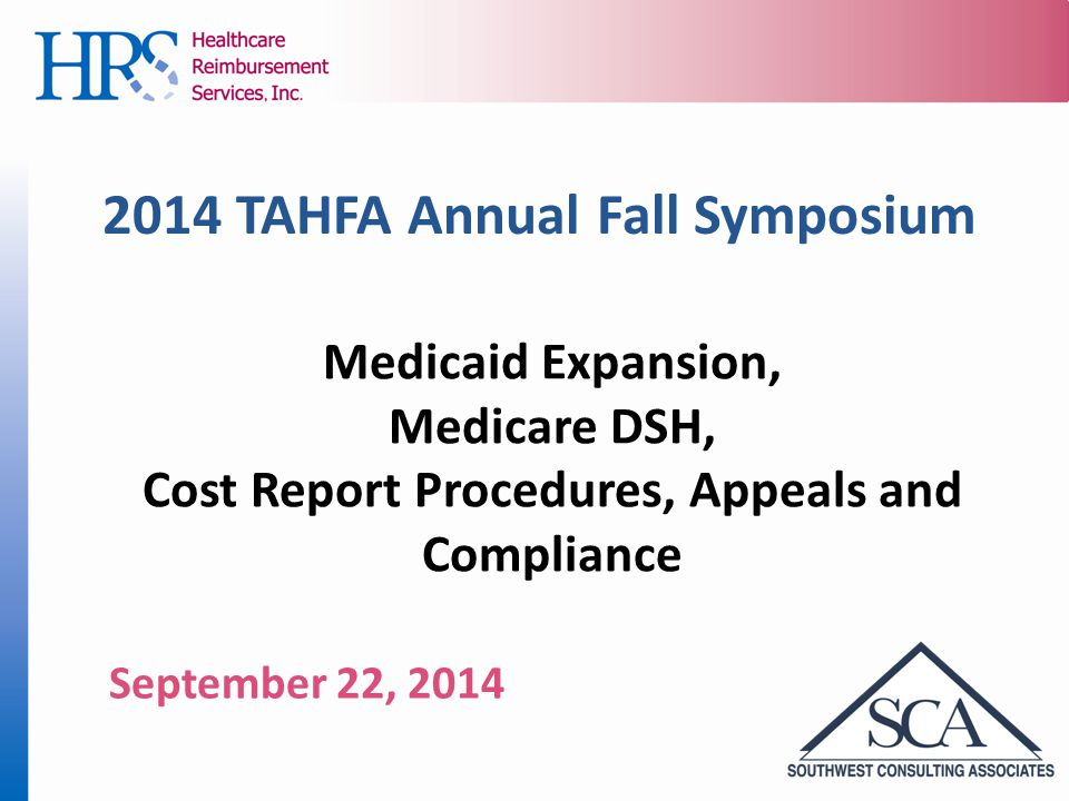 2014 TAHFA Annual Fall Symposium Medicaid Expansion, Medicare DSH, Cost Report Procedures, Appeals and Compliance September 22, 2014