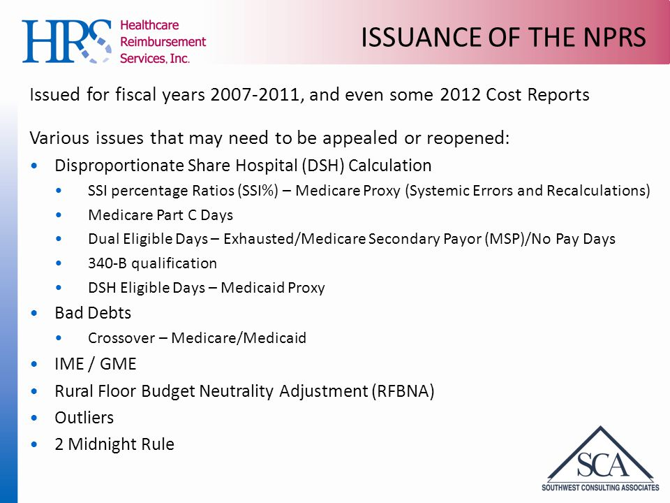 ISSUANCE OF THE NPRS Issued for fiscal years 2007-2011, and even some 2012 Cost Reports Various issues that may need to be appealed or reopened: Disproportionate Share Hospital (DSH) Calculation SSI percentage Ratios (SSI%) – Medicare Proxy (Systemic Errors and Recalculations) Medicare Part C Days Dual Eligible Days – Exhausted/Medicare Secondary Payor (MSP)/No Pay Days 340-B qualification DSH Eligible Days – Medicaid Proxy Bad Debts Crossover – Medicare/Medicaid IME / GME Rural Floor Budget Neutrality Adjustment (RFBNA) Outliers 2 Midnight Rule
