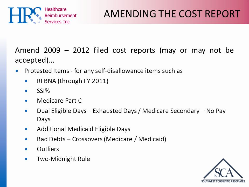 AMENDING THE COST REPORT Amend 2009 – 2012 filed cost reports (may or may not be accepted)… Protested Items - for any self-disallowance items such as RFBNA (through FY 2011) SSI% Medicare Part C Dual Eligible Days – Exhausted Days / Medicare Secondary – No Pay Days Additional Medicaid Eligible Days Bad Debts – Crossovers (Medicare / Medicaid) Outliers Two-Midnight Rule