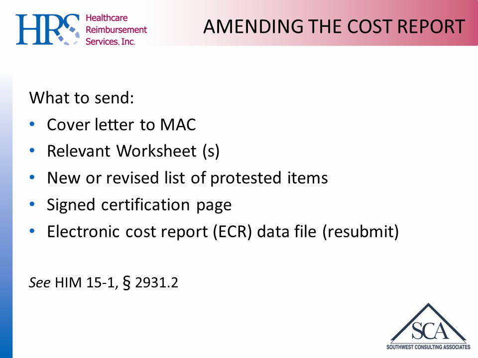 AMENDING THE COST REPORT What to send: Cover letter to MAC Relevant Worksheet (s) New or revised list of protested items Signed certification page Electronic cost report (ECR) data file (resubmit) See HIM 15-1, § 2931.2
