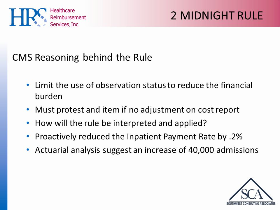 2 MIDNIGHT RULE CMS Reasoning behind the Rule Limit the use of observation status to reduce the financial burden Must protest and item if no adjustment on cost report How will the rule be interpreted and applied.