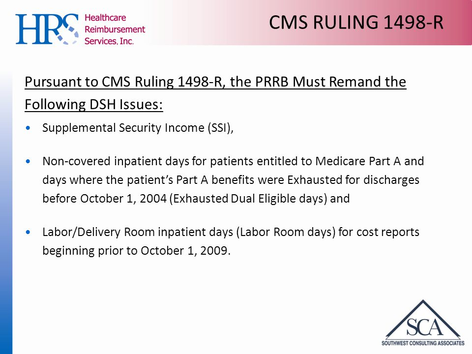 CMS RULING 1498-R Pursuant to CMS Ruling 1498-R, the PRRB Must Remand the Following DSH Issues: Supplemental Security Income (SSI), Non-covered inpatient days for patients entitled to Medicare Part A and days where the patient's Part A benefits were Exhausted for discharges before October 1, 2004 (Exhausted Dual Eligible days) and Labor/Delivery Room inpatient days (Labor Room days) for cost reports beginning prior to October 1, 2009.
