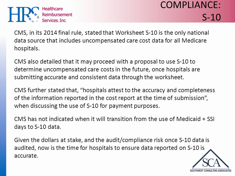 COMPLIANCE: S-10 CMS, in its 2014 final rule, stated that Worksheet S-10 is the only national data source that includes uncompensated care cost data for all Medicare hospitals.