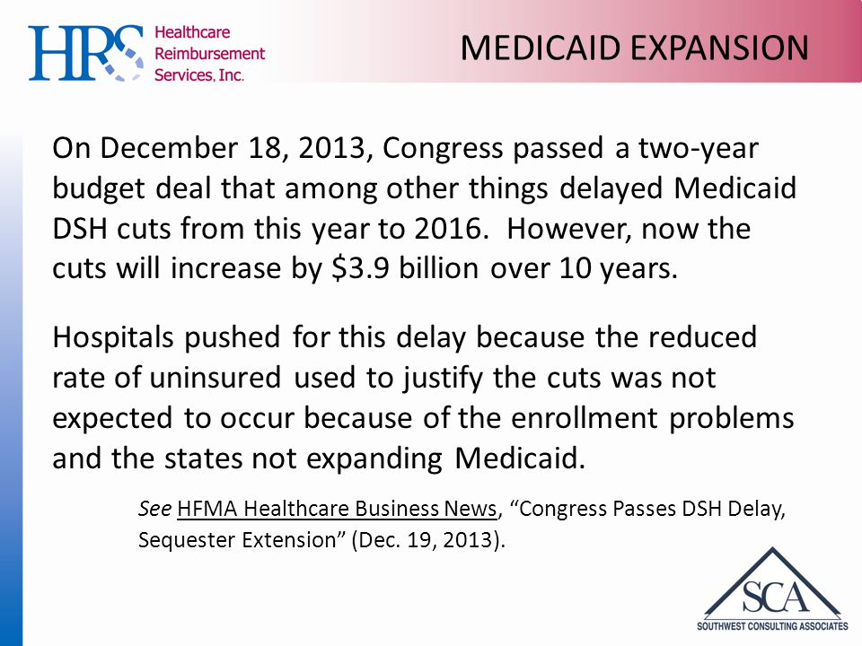 MEDICAID EXPANSION On December 18, 2013, Congress passed a two-year budget deal that among other things delayed Medicaid DSH cuts from this year to 2016.