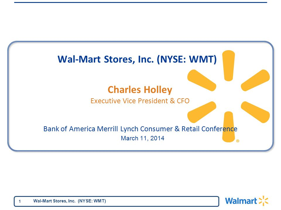 Wal-Mart Stores, Inc. (NYSE: WMT) 1 Bank of America Merrill Lynch Consumer & Retail Conference March 11, 2014 Charles Holley Executive Vice President