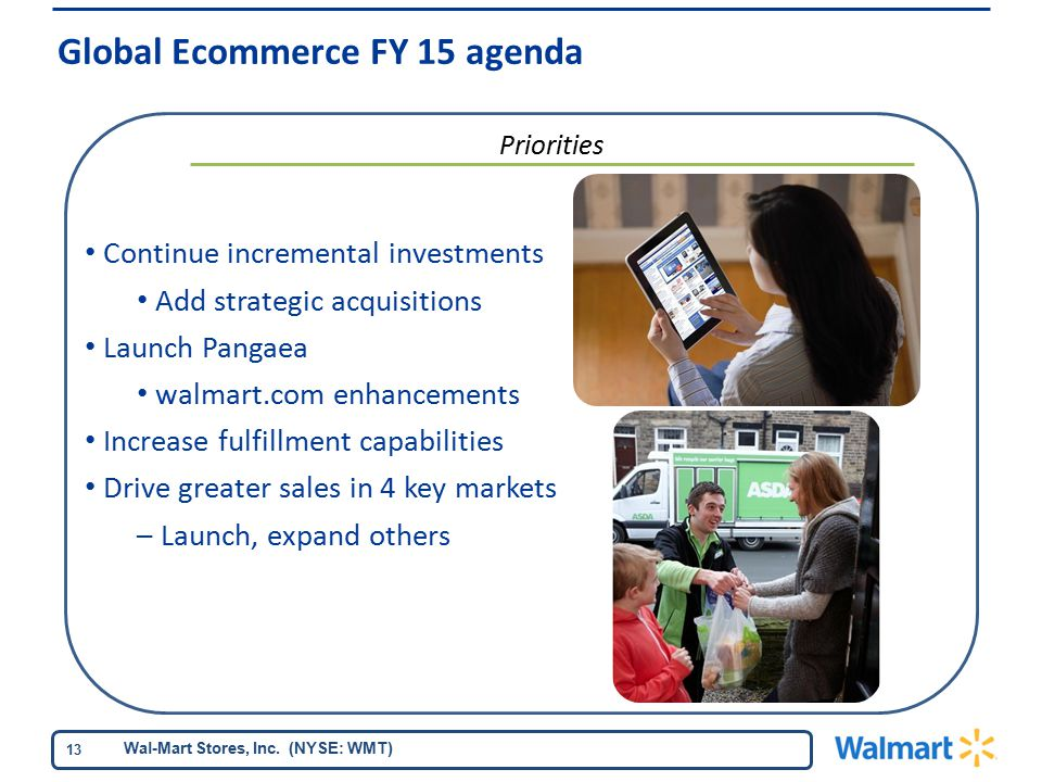 Wal-Mart Stores, Inc. (NYSE: WMT) 13 Continue incremental investments Add strategic acquisitions Launch Pangaea walmart.com enhancements Increase fulf