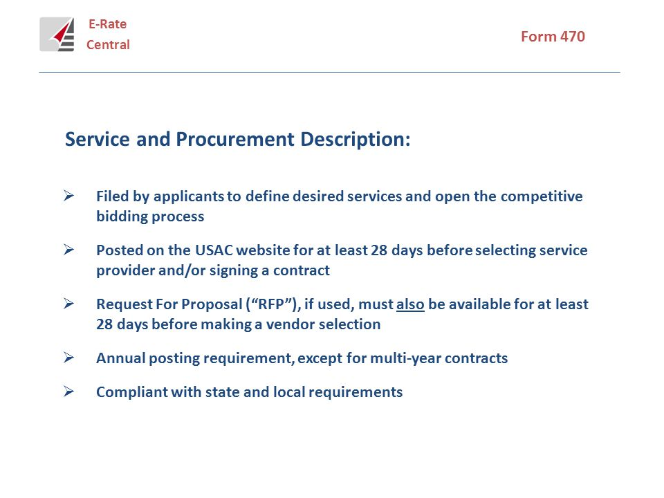 E-Rate Central Form 470 Service and Procurement Description:  Filed by applicants to define desired services and open the competitive bidding process  Posted on the USAC website for at least 28 days before selecting service provider and/or signing a contract  Request For Proposal ( RFP ), if used, must also be available for at least 28 days before making a vendor selection  Annual posting requirement, except for multi-year contracts  Compliant with state and local requirements
