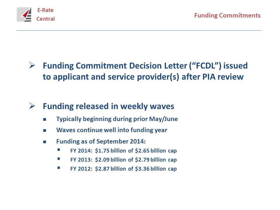 E-Rate Central Funding Commitments  Funding Commitment Decision Letter ( FCDL ) issued to applicant and service provider(s) after PIA review  Funding released in weekly waves Typically beginning during prior May/June Waves continue well into funding year Funding as of September 2014:  FY 2014: $1.75 billion of $2.65 billion cap  FY 2013: $2.09 billion of $2.79 billion cap  FY 2012: $2.87 billion of $3.36 billion cap