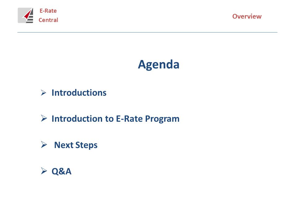 E-Rate Central Overview Agenda  Introductions  Introduction to E-Rate Program  Next Steps  Q&A