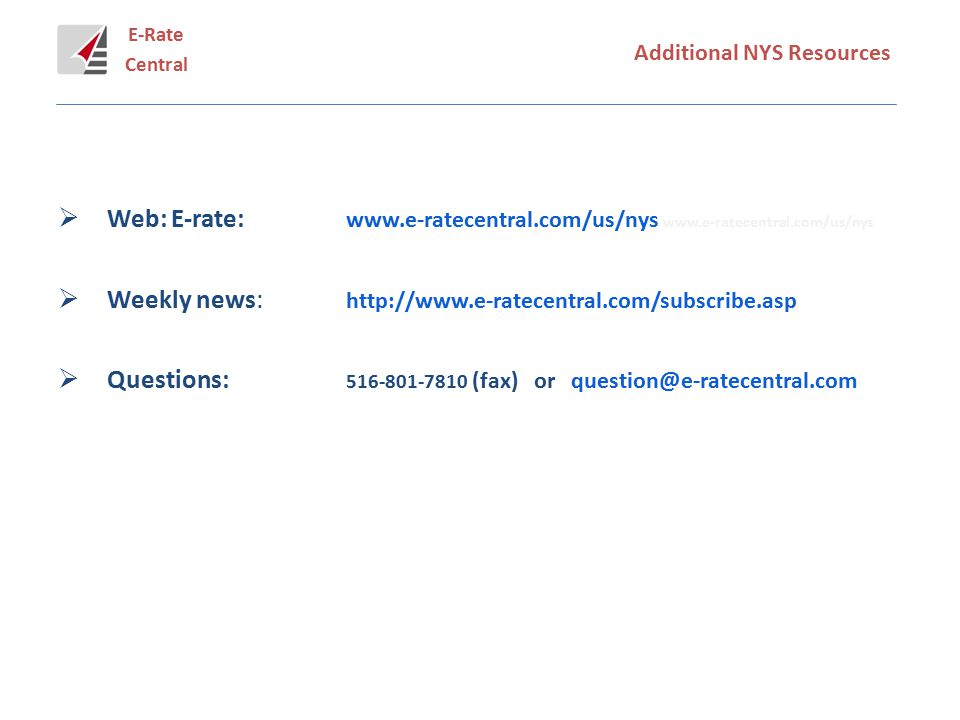 E-Rate Central Additional NYS Resources  Web: E-rate: www.e-ratecentral.com/us/nys www.e-ratecentral.com/us/nys  Weekly news: http://www.e-ratecentral.com/subscribe.asp  Questions: 516-801-7810 (fax) or question@e-ratecentral.com