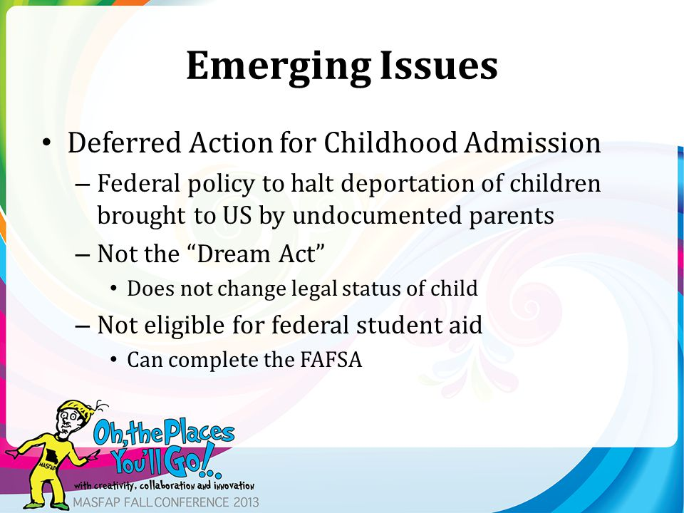 Emerging Issues Deferred Action for Childhood Admission – Federal policy to halt deportation of children brought to US by undocumented parents – Not t