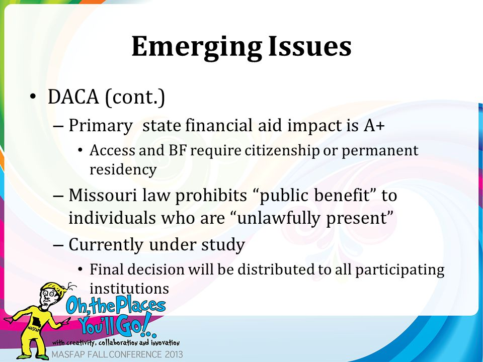 Emerging Issues DACA (cont.) – Primary state financial aid impact is A+ Access and BF require citizenship or permanent residency – Missouri law prohib