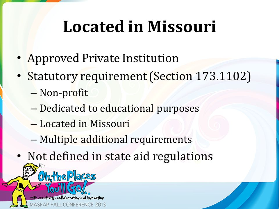 Located in Missouri Approved Private Institution Statutory requirement (Section 173.1102) – Non-profit – Dedicated to educational purposes – Located in Missouri – Multiple additional requirements Not defined in state aid regulations