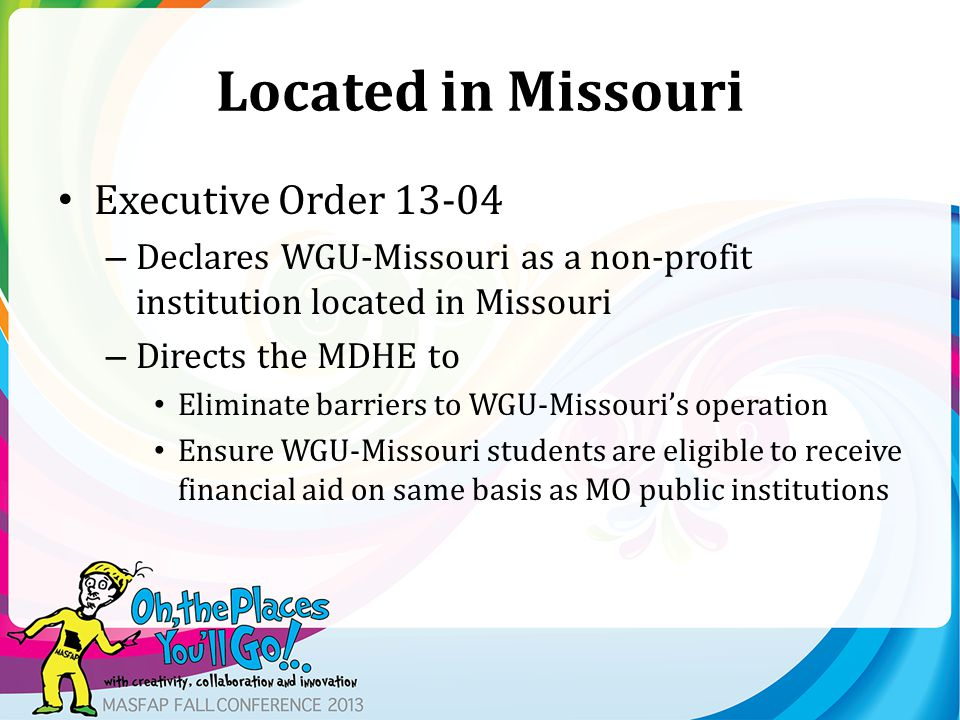 Located in Missouri Executive Order 13-04 – Declares WGU-Missouri as a non-profit institution located in Missouri – Directs the MDHE to Eliminate barriers to WGU-Missouri's operation Ensure WGU-Missouri students are eligible to receive financial aid on same basis as MO public institutions